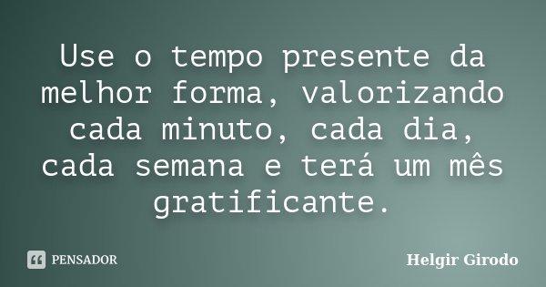 Use o tempo presente da melhor forma, valorizando cada minuto, cada dia, cada semana e terá um mês gratificante.... Frase de Helgir Girodo.