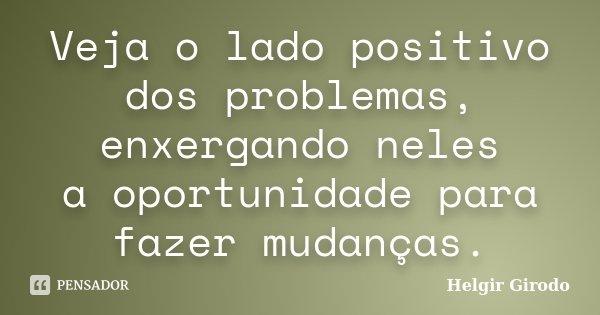 Veja o lado positivo dos problemas, enxergando neles a oportunidade para fazer mudanças.... Frase de Helgir Girodo.