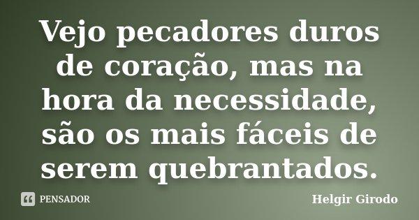 Vejo pecadores duros de coração, mas na hora da necessidade, são os mais fáceis de serem quebrantados.... Frase de Helgir Girodo.