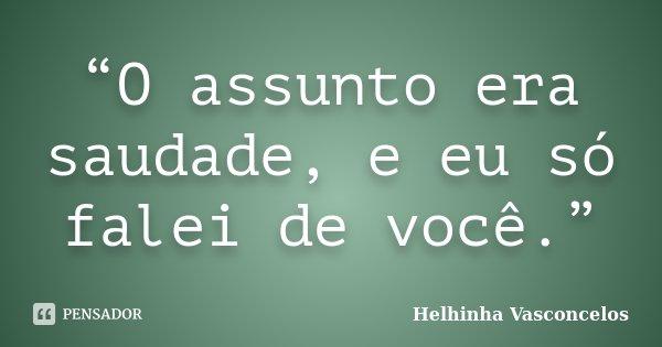 """""""O assunto era saudade, e eu só falei de você.""""... Frase de Helhinha Vasconcelos."""