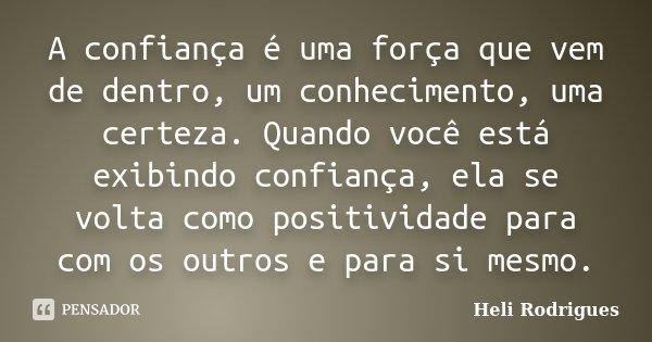 A confiança é uma força que vem de dentro, um conhecimento, uma certeza. Quando você está exibindo confiança, ela se volta como positividade para com os outros ... Frase de Heli Rodrigues.