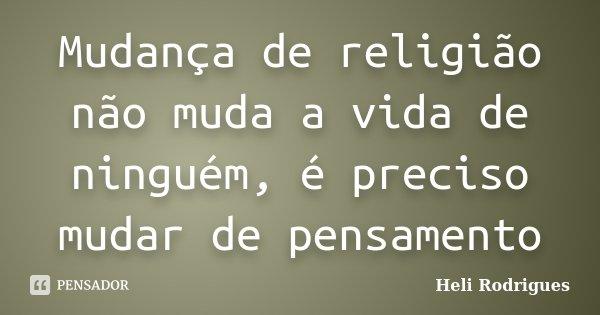 Mudança de religião não muda a vida de ninguém, é preciso mudar de pensamento... Frase de Heli Rodrigues.