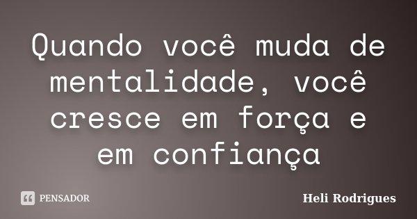 Quando você muda de mentalidade, você cresce em força e em confiança... Frase de Heli Rodrigues.