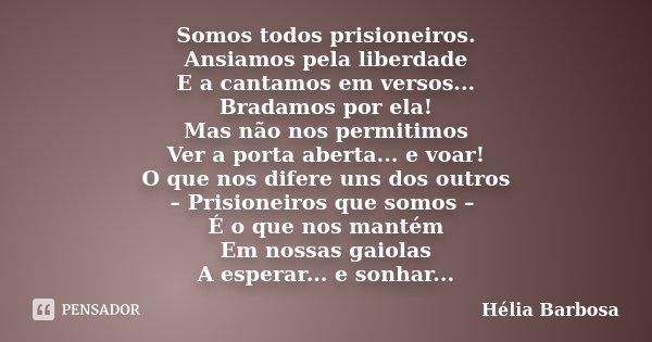 Somos todos prisioneiros. Ansiamos pela liberdade E a cantamos em versos... Bradamos por ela! Mas não nos permitimos Ver a porta aberta... e voar! O que nos dif... Frase de Hélia Barbosa.