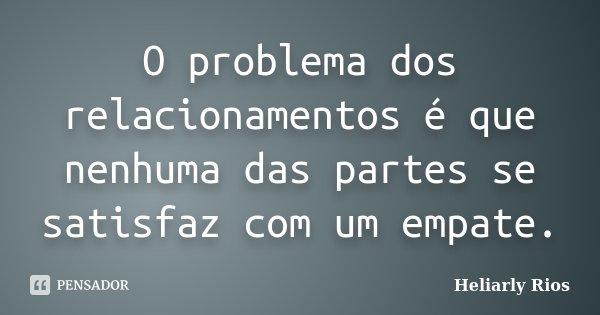 O problema dos relacionamentos é que nenhuma das partes se satisfaz com um empate.... Frase de Heliarly Rios.