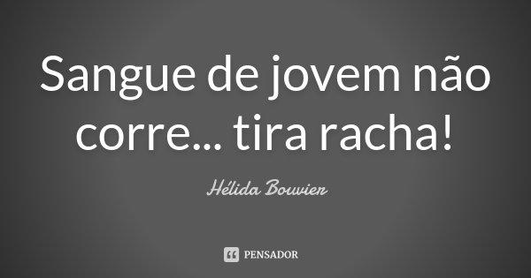 Sangue de jovem não corre... tira racha!... Frase de Hélida Bouvier.