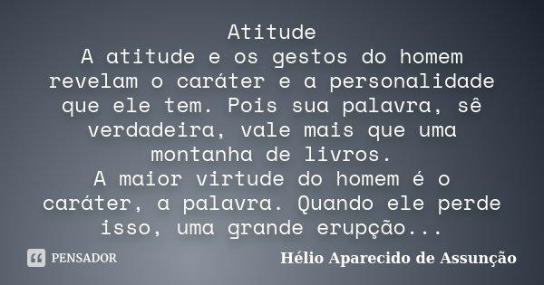Atitude A atitude e os gestos do homem revelam o caráter e a personalidade que ele tem. Pois sua palavra, sê verdadeira, vale mais que uma montanha de livros. A... Frase de Hélio Aparecido de Assunção.
