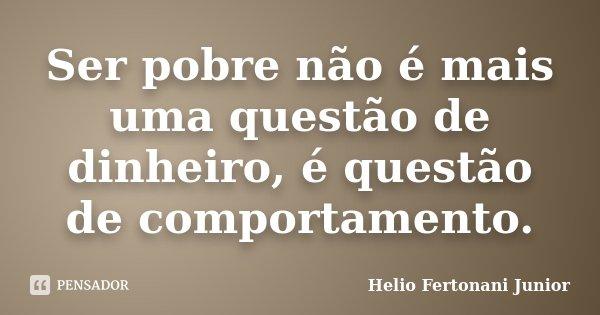 Ser pobre não é mais uma questão de dinheiro, é questão de comportamento.... Frase de Helio Fertonani Junior.