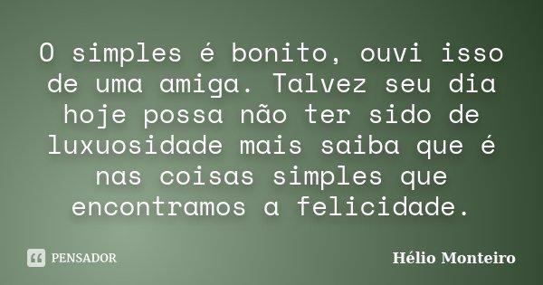 O simples é bonito, ouvi isso de uma amiga. Talvez seu dia hoje possa não ter sido de luxuosidade mais saiba que é nas coisas simples que encontramos a felicida... Frase de Hélio Monteiro.