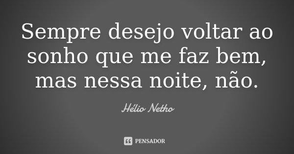 Sempre desejo voltar ao sonho que me faz bem, mas nessa noite, não.... Frase de Hélio Netho.