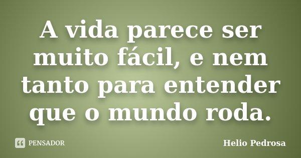 A vida parece ser muito fácil, e nem tanto para entender que o mundo roda.... Frase de Helio Pedrosa.