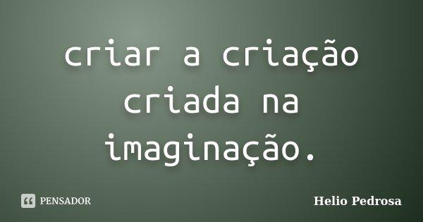criar a criação criada na imaginação.... Frase de Helio Pedrosa.