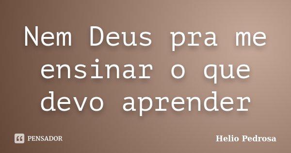 Nem Deus pra me ensinar o que devo aprender... Frase de Helio Pedrosa.
