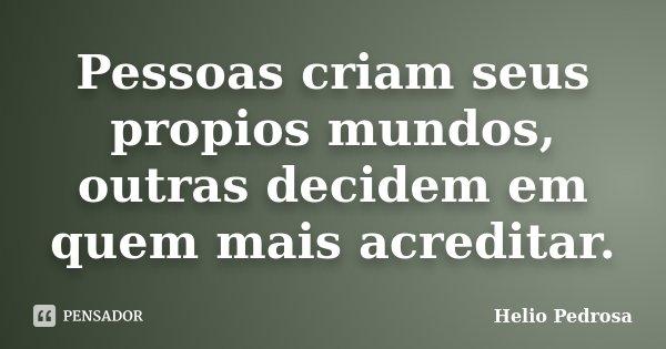 Pessoas criam seus propios mundos, outras decidem em quem mais acreditar.... Frase de Helio Pedrosa.