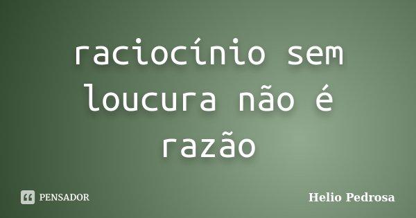 raciocínio sem loucura não é razão... Frase de Helio Pedrosa.