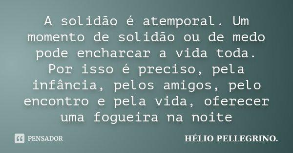 A solidão é atemporal. Um momento de solidão ou de medo pode encharcar a vida toda. Por isso é preciso, pela infância, pelos amigos, pelo encontro e pela vida, ... Frase de Hélio Pellegrino.