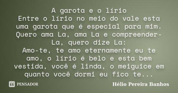 A garota e o lírio Entre o lírio no meio do vale esta uma garota que é especial para mim. Quero ama La, ama La e compreender-La, quero dize La: Amo-te, te amo e... Frase de Hélio Pereira Banhos.