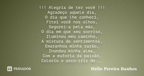 !!! Alegria de ter você !!! Agradeço aquele dia, O dia que lhe conheci, Fitei você nos olhos, Segurei-a pela mão, O dia em que seu sorriso, Iluminou meu caminho... Frase de Hélio Pereira Banhos.
