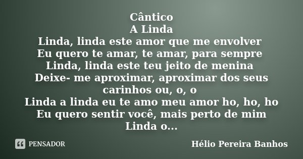 Cântico A Linda Linda, linda este amor que me envolver Eu quero te amar, te amar, para sempre Linda, linda este teu jeito de menina Deixe- me aproximar, aproxim... Frase de Hélio Pereira Banhos.