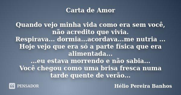Carta de Amor Quando vejo minha vida como era sem você, não acredito que vivia. Respirava... dormia...acordava...me nutria ... Hoje vejo que era só a parte físi... Frase de Hélio Pereira Banhos.
