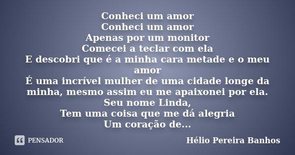 Conheci um amor Conheci um amor Apenas por um monitor Comecei a teclar com ela E descobri que é a minha cara metade e o meu amor É uma incrível mulher de uma ci... Frase de Hélio Pereira Banhos.