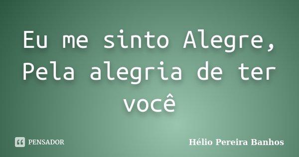 Eu me sinto Alegre, Pela alegria de ter você... Frase de Hélio Pereira Banhos.