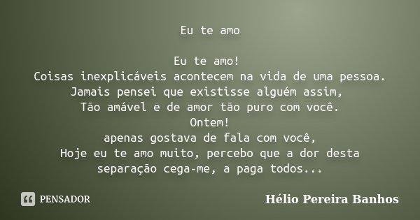 Eu te amo Eu te amo! Coisas inexplicáveis acontecem na vida de uma pessoa. Jamais pensei que existisse alguém assim, Tão amável e de amor tão puro com você. Ont... Frase de Hélio Pereira Banhos.