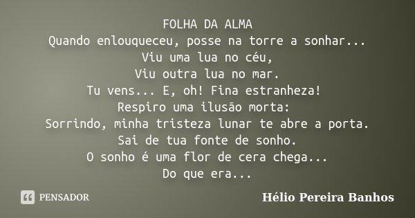 FOLHA DA ALMA Quando enlouqueceu, posse na torre a sonhar... Viu uma lua no céu, Viu outra lua no mar. Tu vens... E, oh! Fina estranheza! Respiro uma ilusão mor... Frase de Hélio Pereira Banhos.