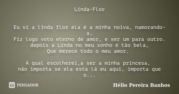 Linda-Flor Eu vi a linda flor ela é a minha noiva, namorando-a, Fiz logo voto eterno de amor, e ser um para outro. depois a Linda no meu sonho é tão bela, Que m... Frase de Hélio Pereira Banhos.