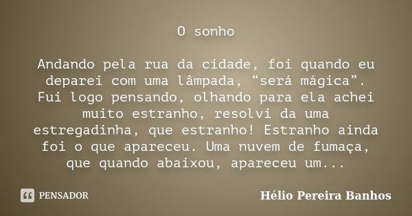 """O sonho Andando pela rua da cidade, foi quando eu deparei com uma lâmpada, """"será mágica"""". Fui logo pensando, olhando para ela achei muito estranho, resolvi da u... Frase de Hélio Pereira Banhos."""