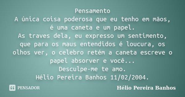 Pensamento A única coisa poderosa que eu tenho em mãos, é uma caneta e um papel. As traves dela, eu expresso um sentimento, que para os maus entendidos é loucur... Frase de Hélio Pereira Banhos.