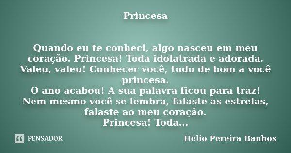 Princesa Quando eu te conheci, algo nasceu em meu coração. Princesa! Toda idolatrada e adorada. Valeu, valeu! Conhecer você, tudo de bom a você princesa. O ano ... Frase de Hélio Pereira Banhos.