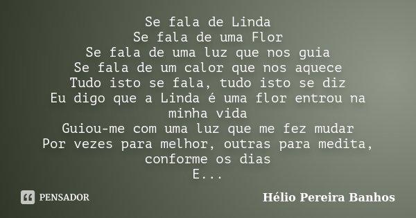 Se fala de Linda Se fala de uma Flor Se fala de uma luz que nos guia Se fala de um calor que nos aquece Tudo isto se fala, tudo isto se diz Eu digo que a Linda ... Frase de Hélio Pereira Banhos.