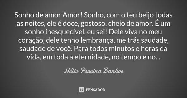 Sonho de amor Amor! Sonho, com o teu beijo todas as noites, ele é doce, gostoso, cheio de amor. É um sonho inesquecível, eu sei! Dele viva no meu coração, dele ... Frase de Hélio Pereira Banhos.