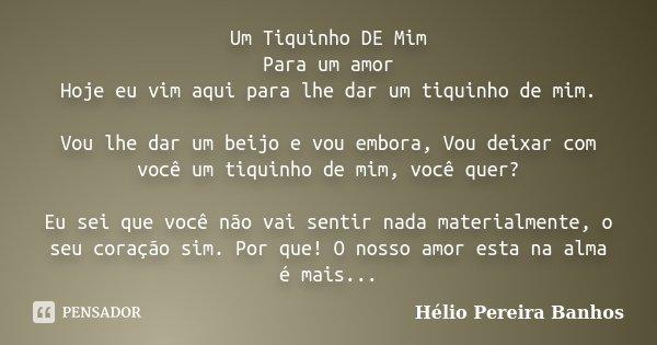 Um Tiquinho DE Mim Para um amor Hoje eu vim aqui para lhe dar um tiquinho de mim. Vou lhe dar um beijo e vou embora, Vou deixar com você um tiquinho de mim, voc... Frase de Hélio Pereira Banhos.