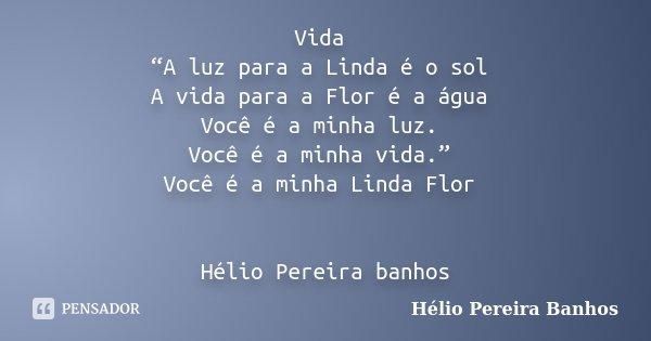 """Vida """"A luz para a Linda é o sol A vida para a Flor é a água Você é a minha luz. Você é a minha vida."""" Você é a minha Linda Flor Hélio Pereira banhos... Frase de Hélio Pereira Banhos."""
