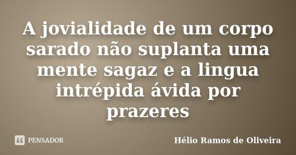 A jovialidade de um corpo sarado não suplanta uma mente sagaz e a lingua intrépida ávida por prazeres... Frase de Hélio Ramos de Oliveira.