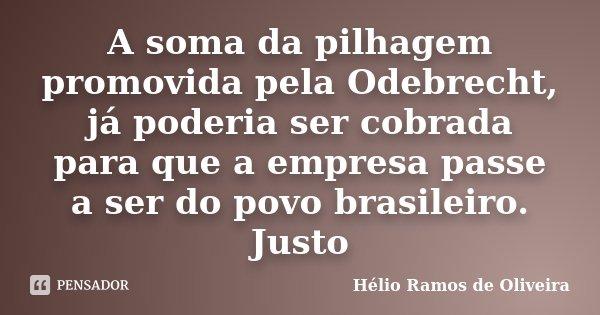 A soma da pilhagem promovida pela Odebrecht, já poderia ser cobrada para que a empresa passe a ser do povo brasileiro. Justo... Frase de Hélio Ramos de Oliveira.