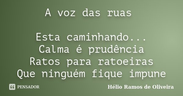 A voz das ruas Esta caminhando... Calma é prudência Ratos para ratoeiras Que ninguém fique impune... Frase de Hélio Ramos de Oliveira.
