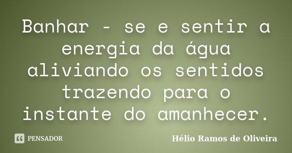 Banhar - se e sentir a energia da água aliviando os sentidos trazendo para o instante do amanhecer.... Frase de Hélio Ramos de Oliveira.