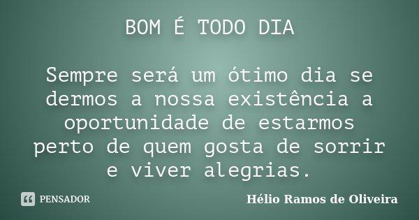 BOM É TODO DIA Sempre será um ótimo dia se dermos a nossa existência a oportunidade de estarmos perto de quem gosta de sorrir e viver alegrias.... Frase de Hélio Ramos de Oliveira.