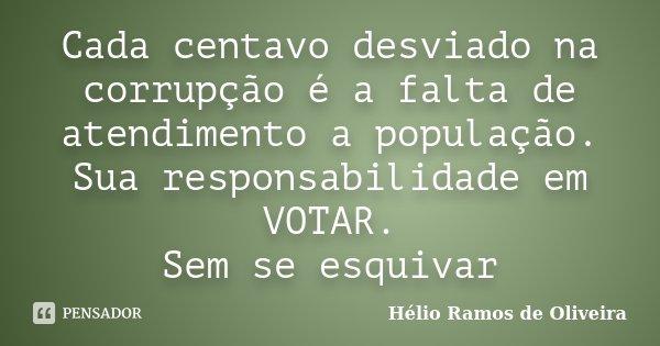 Cada centavo desviado na corrupção é a falta de atendimento a população. Sua responsabilidade em VOTAR. Sem se esquivar... Frase de Hélio Ramos de Oliveira.