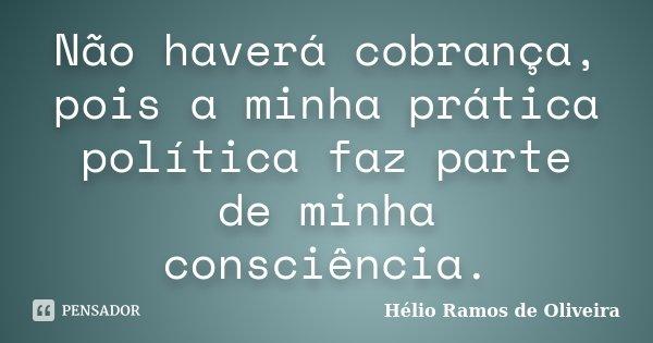Não haverá cobrança, pois a minha pratica politica, faz parte de minha consciência.... Frase de Hélio Ramos de Oliveira.