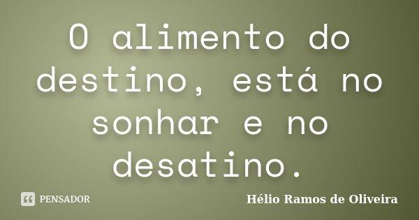 O alimento do destino, está no sonhar e no desatino.... Frase de Hélio Ramos de Oliveira.
