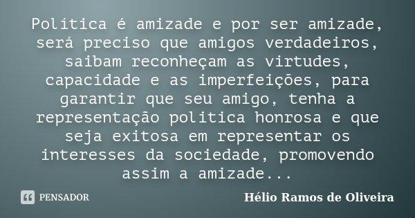 Política é amizade e por ser amizade, será preciso que amigos verdadeiros, saibam reconheçam as virtudes, capacidade e as imperfeições, para garantir que seu am... Frase de Hélio Ramos de Oliveira.