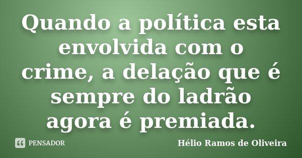 Quando a política esta envolvida com o crime, a delação que é sempre do ladrão agora é premiada.... Frase de Hélio Ramos de Oliveira.