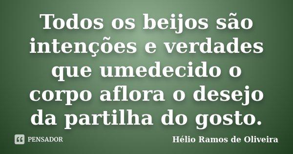 Todos os beijos são intenções e verdades que umedecido o corpo aflora o desejo da partilha do gosto.... Frase de Hélio Ramos de Oliveira.