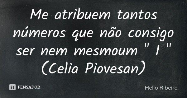 """Me atribuem tantos números que não consigo ser nem mesmoum """" 1 """" (Celia Piovesan)... Frase de Helio Ribeiro."""