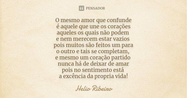 O mesmo amor que confunde é aquele que une os corações aqueles os quais não podem e nem merecem estar vazios pois muitos são feitos um para o outro e tais se co... Frase de helio ribeiro.