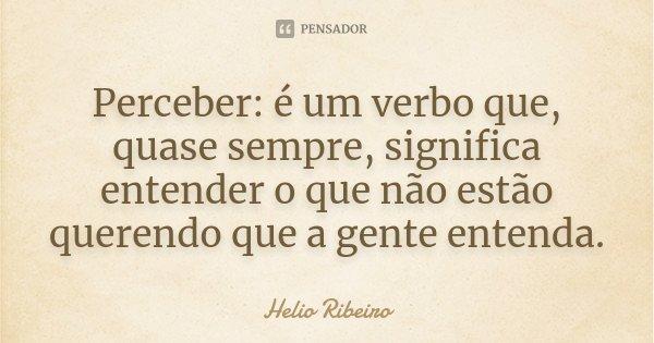 Perceber: é um verbo que, quase sempre, significa entender o que não estão querendo que a gente entenda.... Frase de Helio Ribeiro.